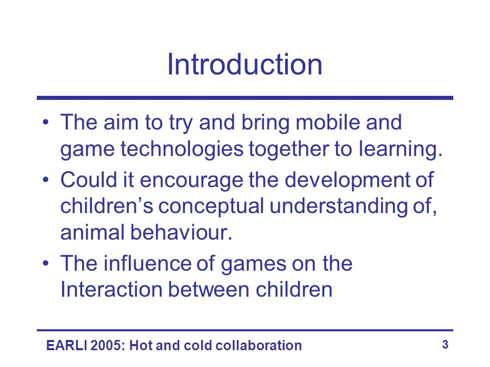 EARLI 2005: Hot and cold collaboration 3 Introduction The aim to try and bring mobile and game technologies together to learning. Could it encourage t