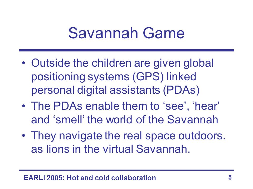 EARLI 2005: Hot and cold collaboration 5 Savannah Game Outside the children are given global positioning systems (GPS) linked personal digital assista