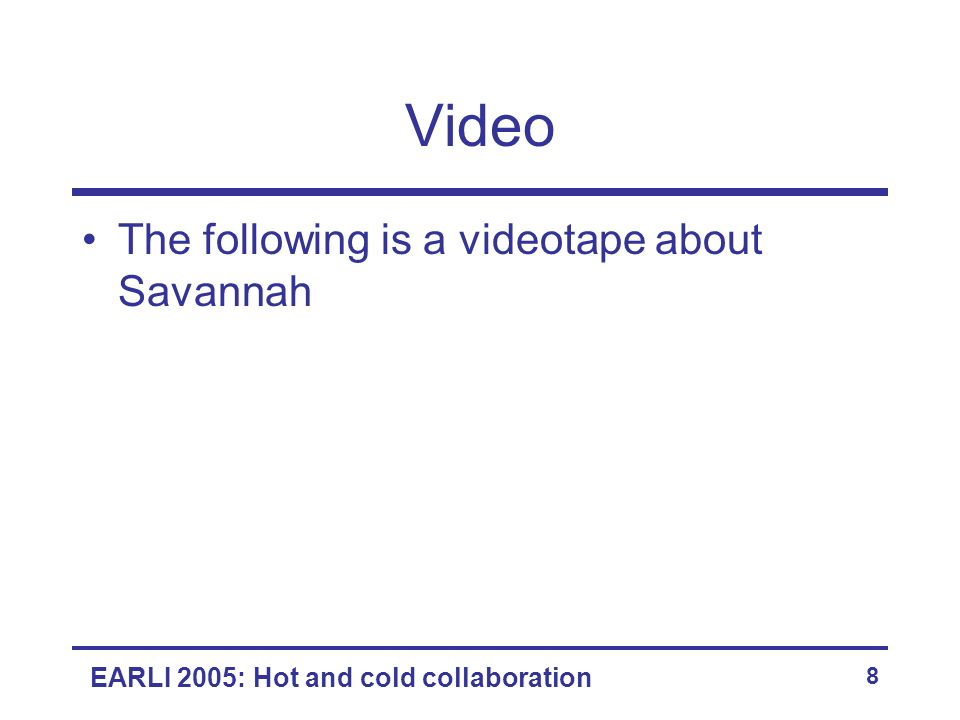 EARLI 2005: Hot and cold collaboration 8 Video The following is a videotape about Savannah
