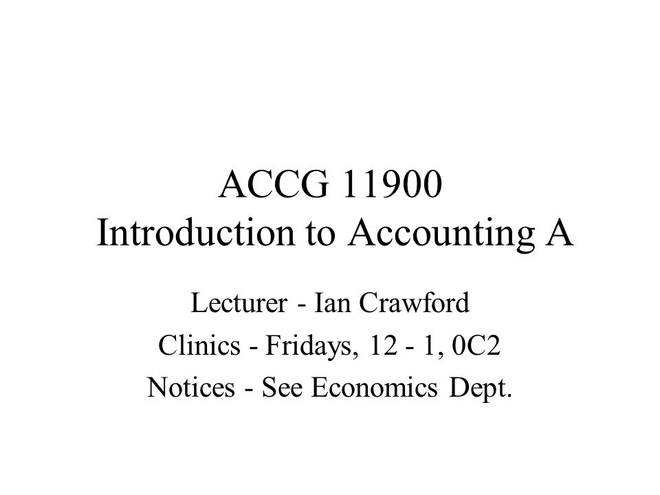 ACCG 11900 Introduction to Accounting A Lecturer - Ian Crawford Clinics - Fridays, 12 - 1, 0C2 Notices - See Economics Dept.