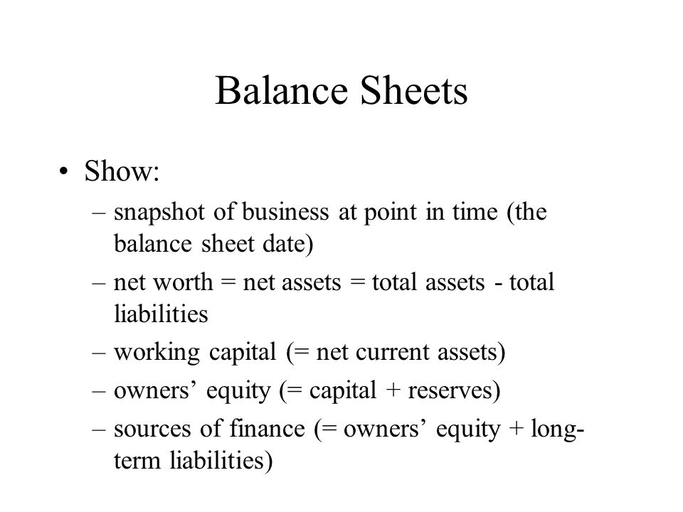 Balance Sheets Show: –snapshot of business at point in time (the balance sheet date) –net worth = net assets = total assets - total liabilities –worki
