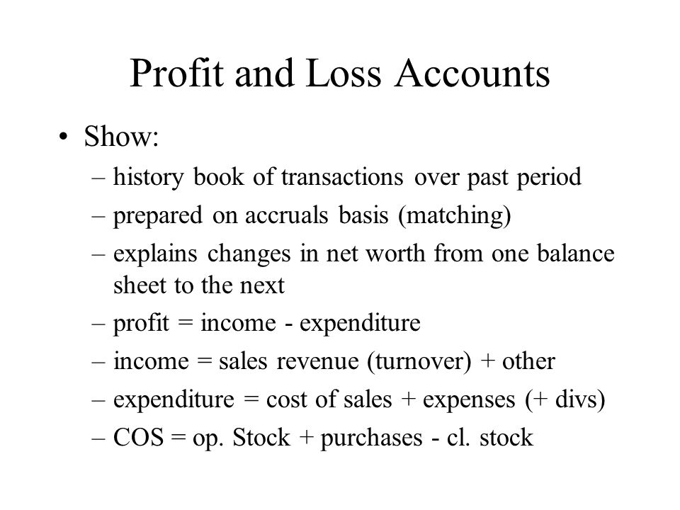 Profit and Loss Accounts Show: –history book of transactions over past period –prepared on accruals basis (matching) –explains changes in net worth fr
