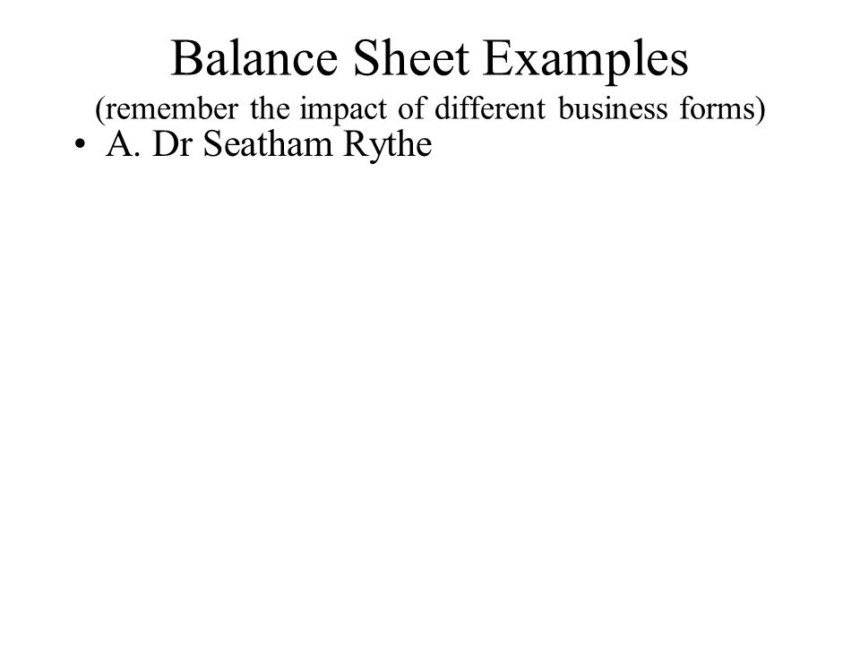 Balance Sheet Examples (remember the impact of different business forms) A. Dr Seatham Rythe