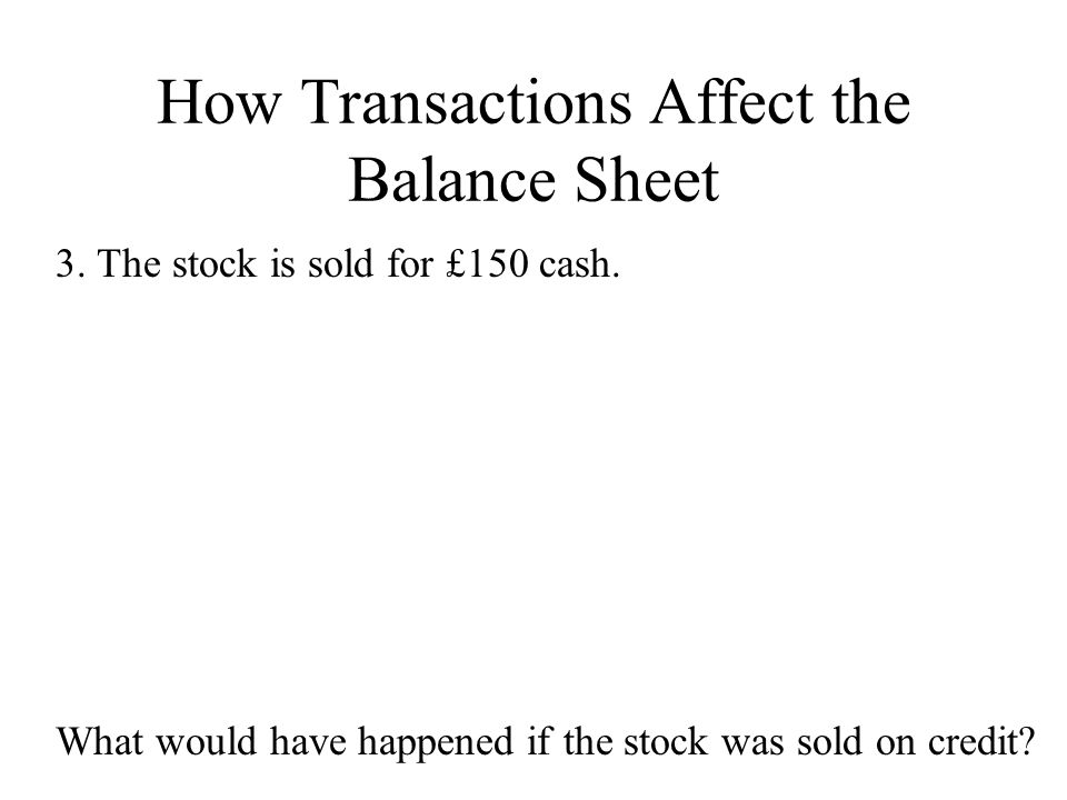 How Transactions Affect the Balance Sheet 3. The stock is sold for £150 cash. What would have happened if the stock was sold on credit?