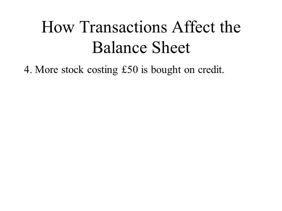 How Transactions Affect the Balance Sheet 4. More stock costing £50 is bought on credit.