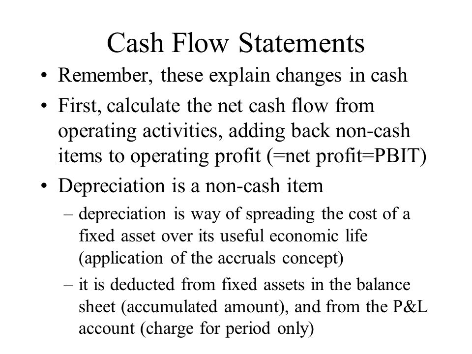 Cash Flow Statements Remember, these explain changes in cash First, calculate the net cash flow from operating activities, adding back non-cash items