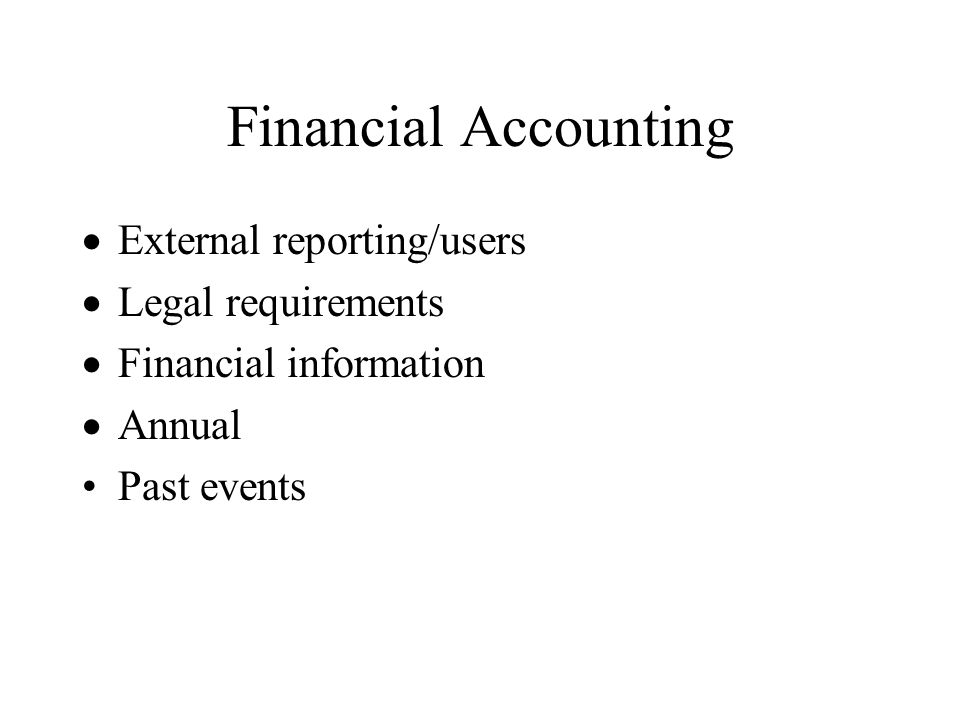 Financial Accounting External reporting/users Legal requirements Financial information Annual Past events