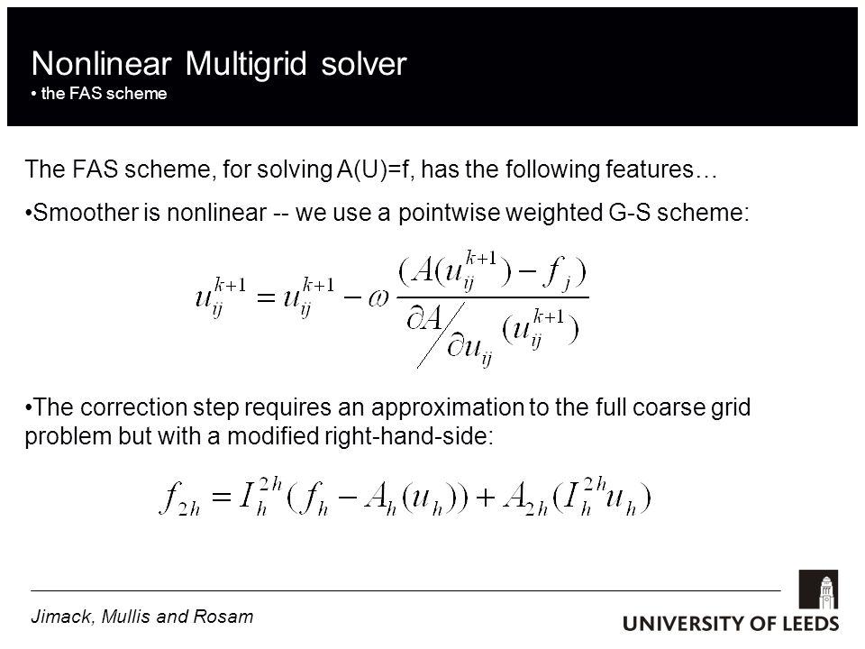 Nonlinear Multigrid solver the FAS scheme Jimack, Mullis and Rosam The FAS scheme, for solving A(U)=f, has the following features… Smoother is nonline