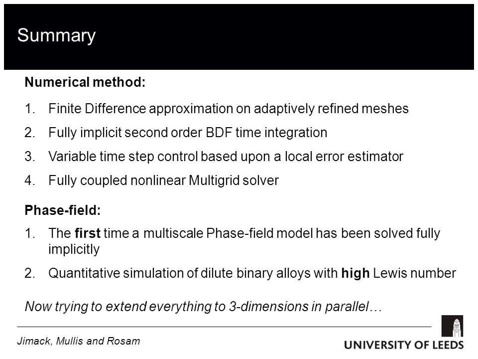 Summary 1.Finite Difference approximation on adaptively refined meshes 2.Fully implicit second order BDF time integration 3.Variable time step control based upon a local error estimator 4.Fully coupled nonlinear Multigrid solver Numerical method: Phase-field: 1.The first time a multiscale Phase-field model has been solved fully implicitly 2.Quantitative simulation of dilute binary alloys with high Lewis number Now trying to extend everything to 3-dimensions in parallel… Jimack, Mullis and Rosam