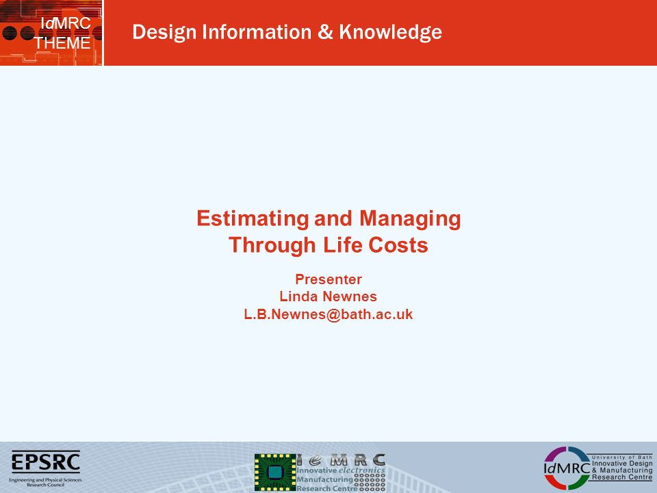 IdMRC THEME Design Information & Knowledge Estimating and Managing Through Life Costs Presenter Linda Newnes L.B.Newnes@bath.ac.uk