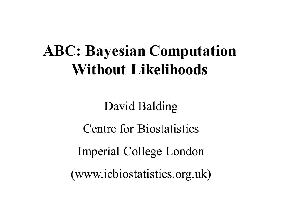 ABC: Bayesian Computation Without Likelihoods David Balding Centre for Biostatistics Imperial College London (www.icbiostatistics.org.uk)