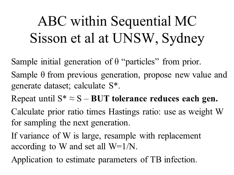 ABC within Sequential MC Sisson et al at UNSW, Sydney Sample initial generation of θ particles from prior.