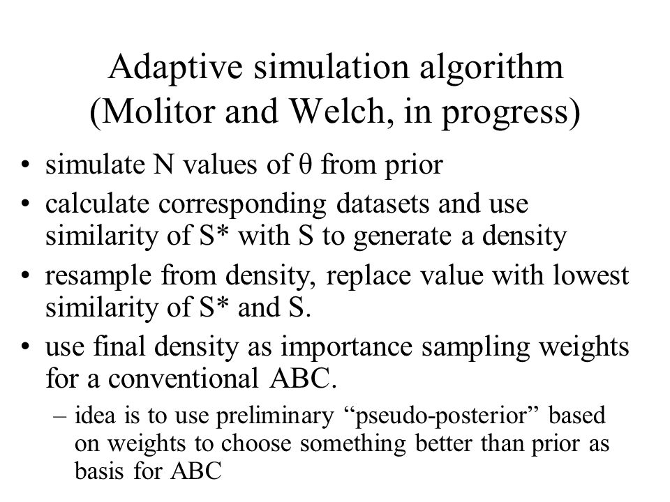 Adaptive simulation algorithm (Molitor and Welch, in progress) simulate N values of θ from prior calculate corresponding datasets and use similarity o