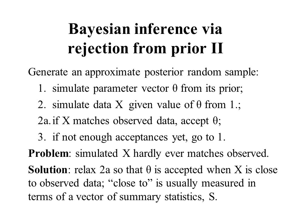 Bayesian inference via rejection from prior II Generate an approximate posterior random sample: 1.simulate parameter vector θ from its prior; 2.simulate data X given value of θ from 1.; 2a.if X matches observed data, accept θ; 3.if not enough acceptances yet, go to 1.