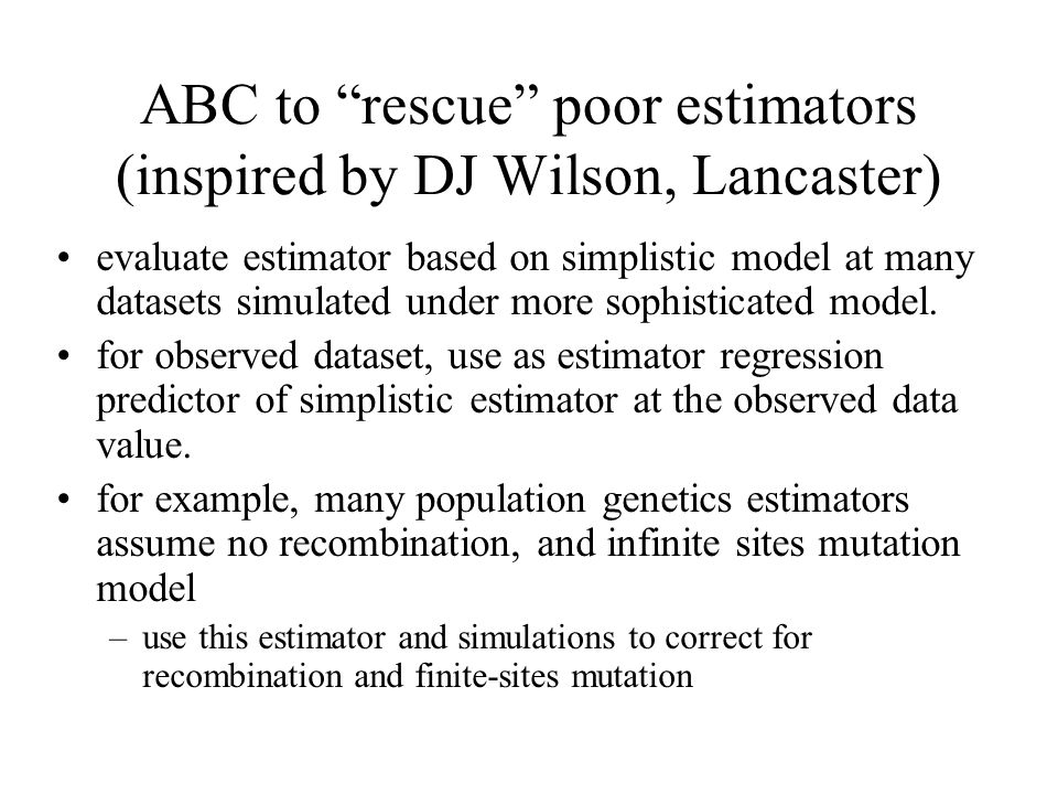 ABC to rescue poor estimators (inspired by DJ Wilson, Lancaster) evaluate estimator based on simplistic model at many datasets simulated under more sophisticated model.