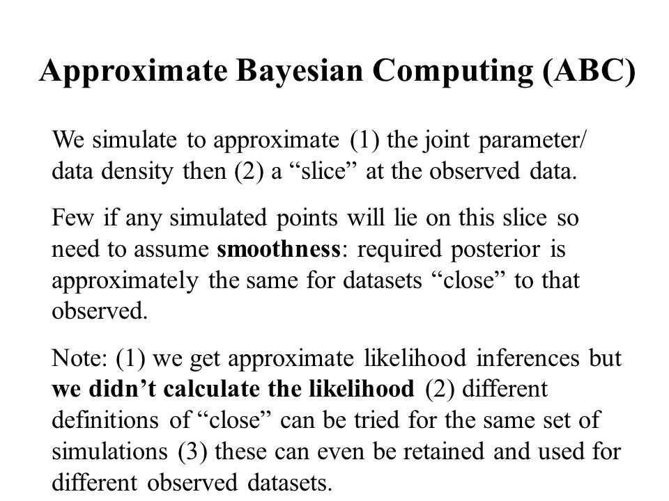 Approximate Bayesian Computing (ABC) We simulate to approximate (1) the joint parameter/ data density then (2) a slice at the observed data.