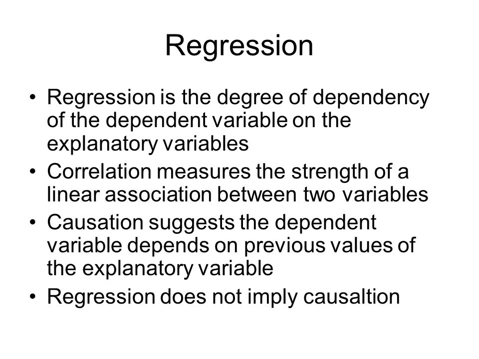 Regression Regression is the degree of dependency of the dependent variable on the explanatory variables Correlation measures the strength of a linear association between two variables Causation suggests the dependent variable depends on previous values of the explanatory variable Regression does not imply causaltion
