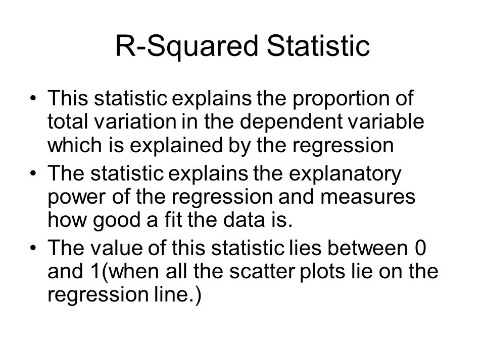 R-Squared Statistic This statistic explains the proportion of total variation in the dependent variable which is explained by the regression The statistic explains the explanatory power of the regression and measures how good a fit the data is.