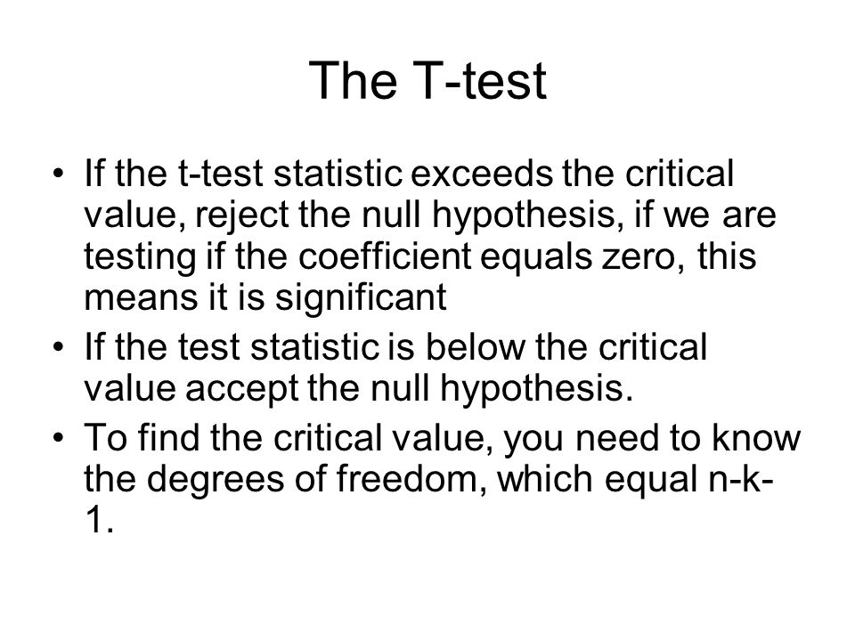 The T-test If the t-test statistic exceeds the critical value, reject the null hypothesis, if we are testing if the coefficient equals zero, this means it is significant If the test statistic is below the critical value accept the null hypothesis.