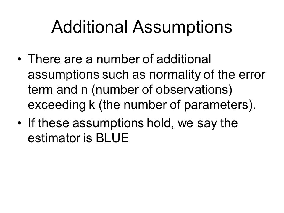 Additional Assumptions There are a number of additional assumptions such as normality of the error term and n (number of observations) exceeding k (th