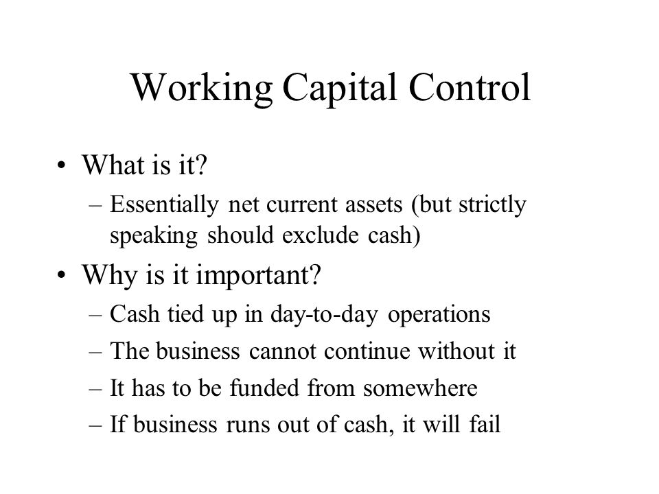 Working Capital Control What is it? –Essentially net current assets (but strictly speaking should exclude cash) Why is it important? –Cash tied up in