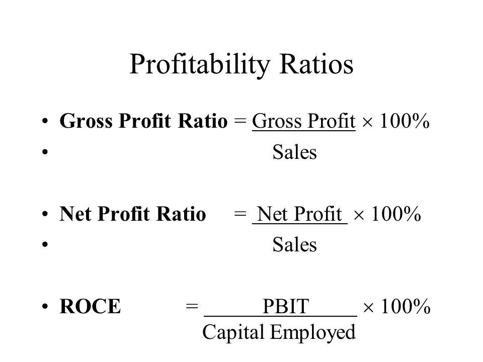 Profitability Ratios Gross Profit Ratio= Gross Profit 100% Sales Net Profit Ratio = Net Profit 100% Sales ROCE= PBIT 100% Capital Employed