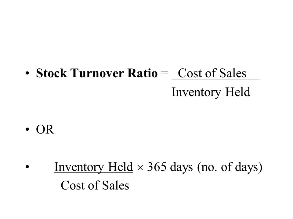 Stock Turnover Ratio = Cost of Sales Inventory Held OR Inventory Held 365 days (no. of days) Cost of Sales