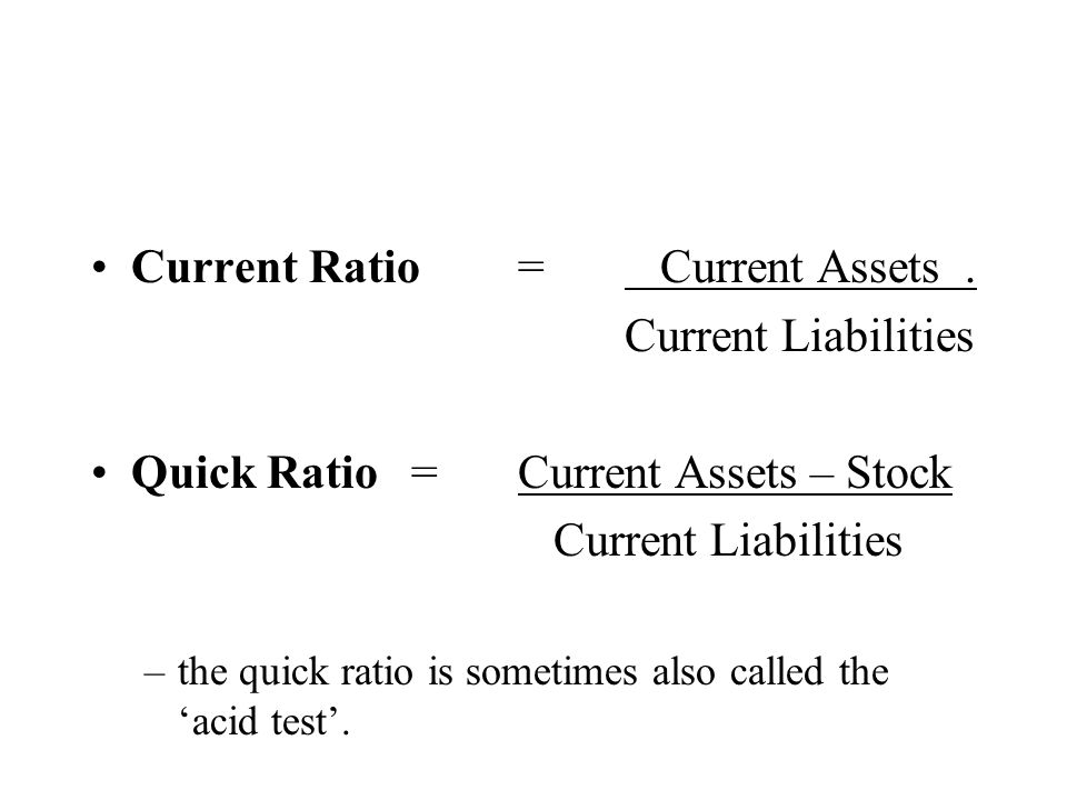 Current Ratio= Current Assets. Current Liabilities Quick Ratio=Current Assets – Stock Current Liabilities –the quick ratio is sometimes also called th