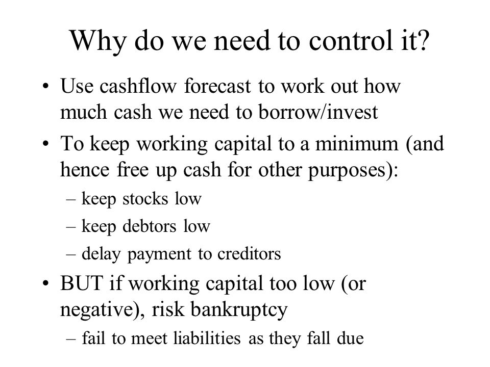 Why do we need to control it? Use cashflow forecast to work out how much cash we need to borrow/invest To keep working capital to a minimum (and hence