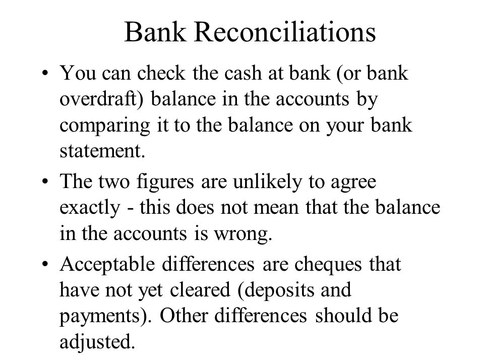 Bank Reconciliations You can check the cash at bank (or bank overdraft) balance in the accounts by comparing it to the balance on your bank statement.