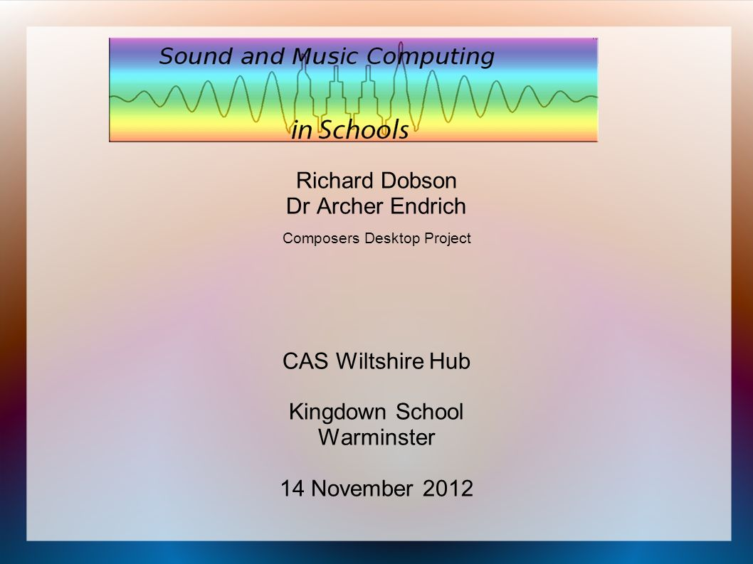 Richard Dobson Dr Archer Endrich Composers Desktop Project CAS Wiltshire Hub Kingdown School Warminster 14 November 2012