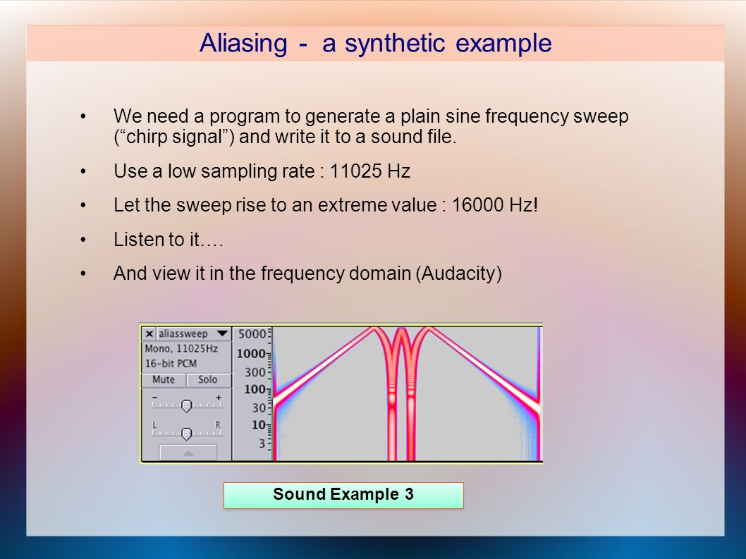 Aliasing - a synthetic example We need a program to generate a plain sine frequency sweep (chirp signal) and write it to a sound file.