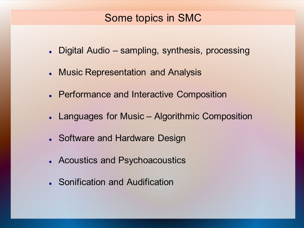 Some topics in SMC Digital Audio – sampling, synthesis, processing Music Representation and Analysis Performance and Interactive Composition Languages for Music – Algorithmic Composition Software and Hardware Design Acoustics and Psychoacoustics Sonification and Audification
