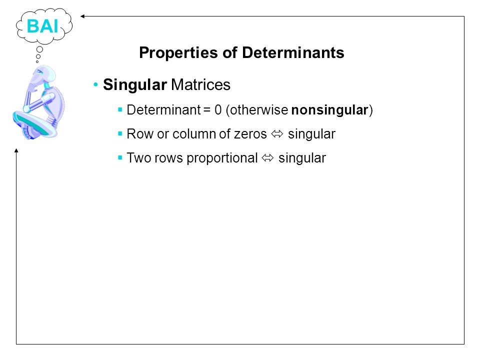 BAI Singular Matrices Determinant = 0 (otherwise nonsingular) Row or column of zeros singular Two rows proportional singular Properties of Determinants