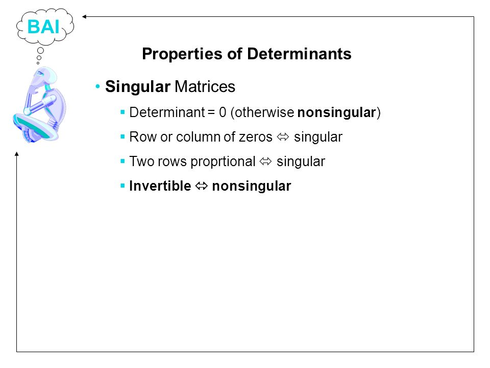 BAI Singular Matrices Determinant = 0 (otherwise nonsingular) Row or column of zeros singular Two rows proprtional singular Invertible nonsingular Properties of Determinants