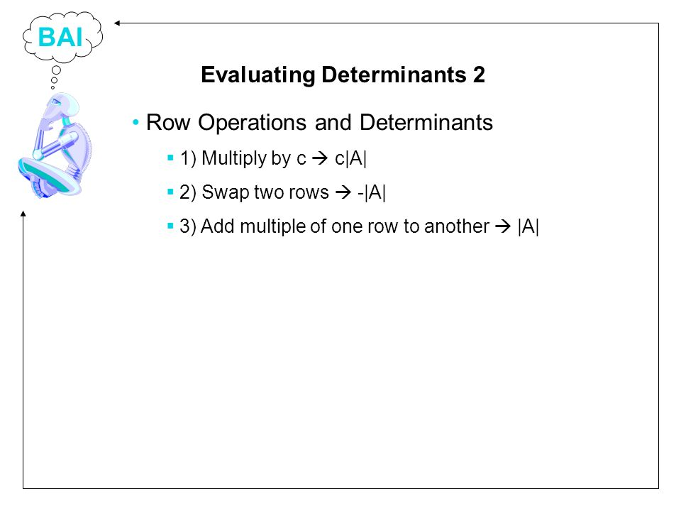 BAI Row Operations and Determinants 1) Multiply by c c|A| 2) Swap two rows -|A| 3) Add multiple of one row to another |A| Evaluating Determinants 2