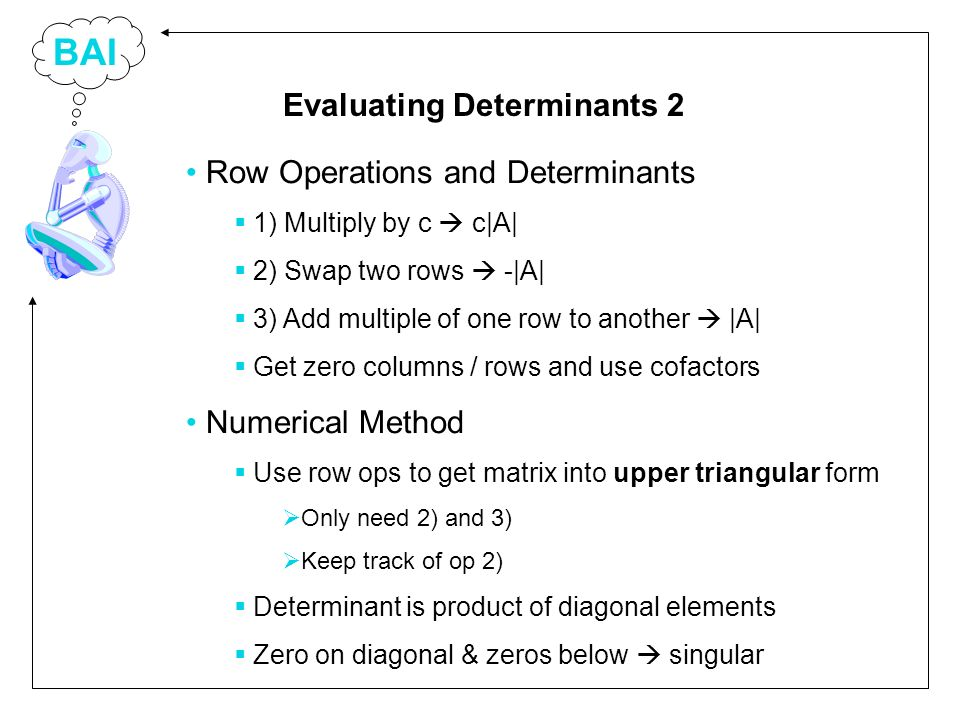 BAI Row Operations and Determinants 1) Multiply by c c|A| 2) Swap two rows -|A| 3) Add multiple of one row to another |A| Get zero columns / rows and use cofactors Numerical Method Use row ops to get matrix into upper triangular form Only need 2) and 3) Keep track of op 2) Determinant is product of diagonal elements Zero on diagonal & zeros below singular Evaluating Determinants 2