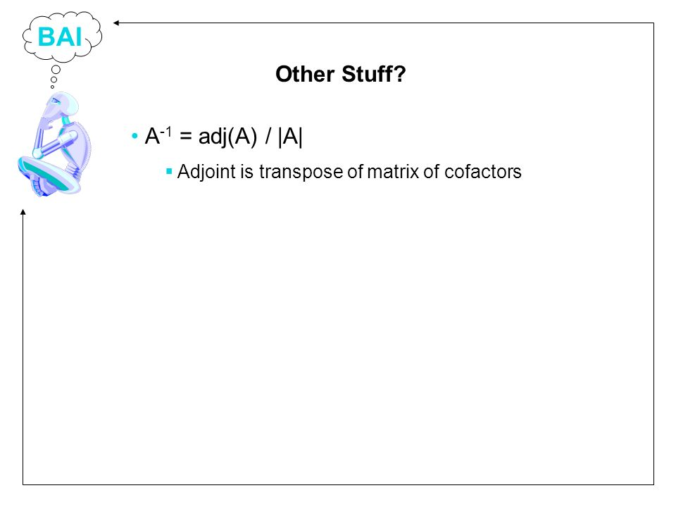 BAI A -1 = adj(A) / |A| Adjoint is transpose of matrix of cofactors Other Stuff