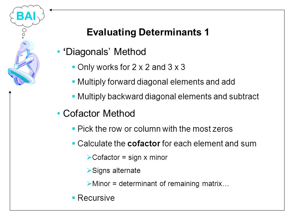 BAI Diagonals Method Only works for 2 x 2 and 3 x 3 Multiply forward diagonal elements and add Multiply backward diagonal elements and subtract Cofactor Method Pick the row or column with the most zeros Calculate the cofactor for each element and sum Cofactor = sign x minor Signs alternate Minor = determinant of remaining matrix… Recursive Evaluating Determinants 1