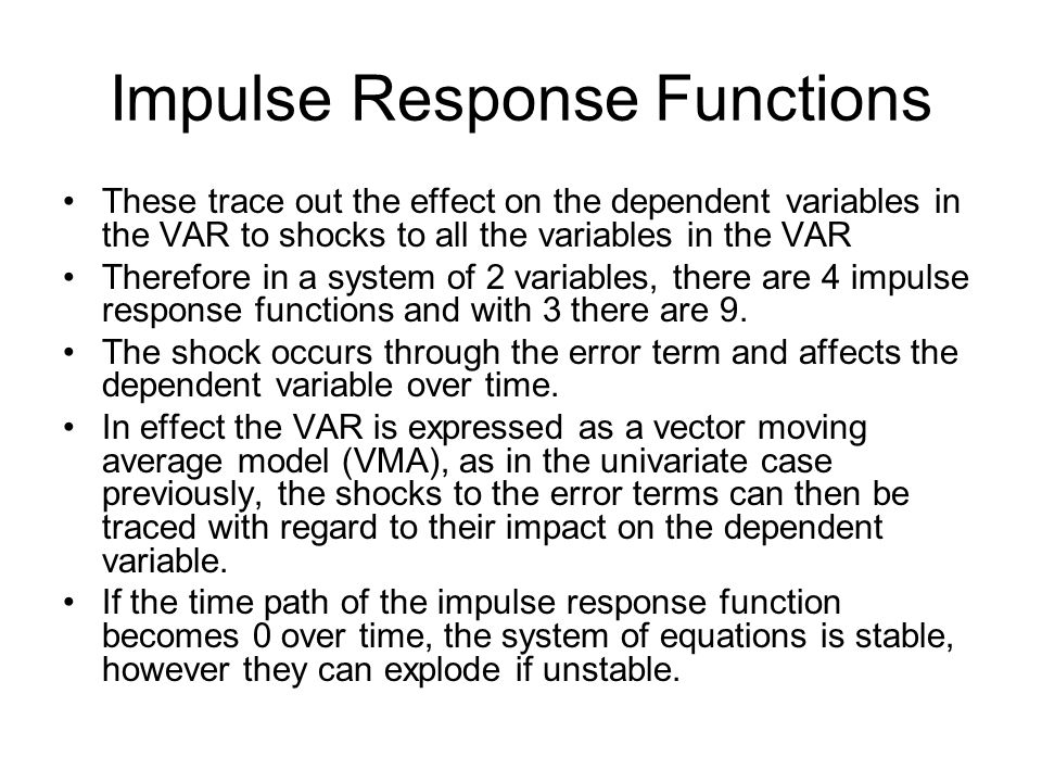 Impulse Response Functions These trace out the effect on the dependent variables in the VAR to shocks to all the variables in the VAR Therefore in a s