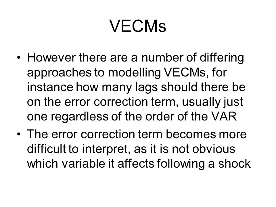 VECMs However there are a number of differing approaches to modelling VECMs, for instance how many lags should there be on the error correction term,