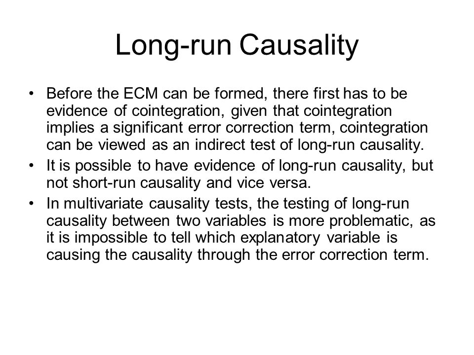 Long-run Causality Before the ECM can be formed, there first has to be evidence of cointegration, given that cointegration implies a significant error