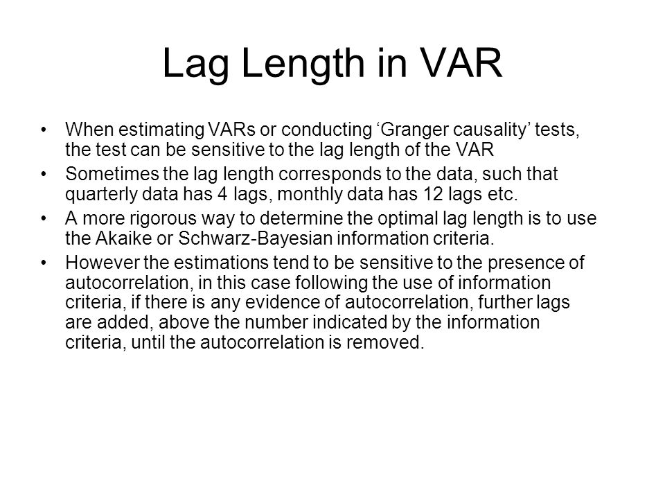 Lag Length in VAR When estimating VARs or conducting Granger causality tests, the test can be sensitive to the lag length of the VAR Sometimes the lag