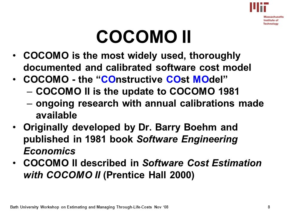 Bath University Workshop on Estimating and Managing Through-Life-Costs Nov 088 COCOMO II COCOMO is the most widely used, thoroughly documented and calibrated software cost model COCOMO - the COnstructive COst MOdel –COCOMO II is the update to COCOMO 1981 –ongoing research with annual calibrations made available Originally developed by Dr.