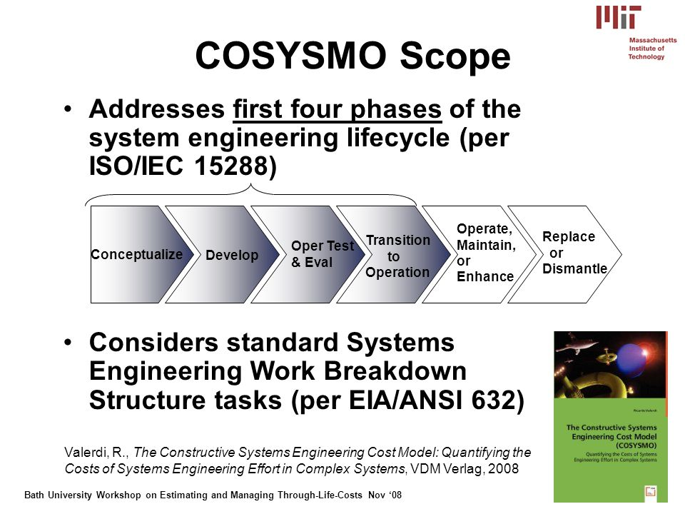 Bath University Workshop on Estimating and Managing Through-Life-Costs Nov 08 9 COSYSMO Scope Addresses first four phases of the system engineering lifecycle (per ISO/IEC 15288) Considers standard Systems Engineering Work Breakdown Structure tasks (per EIA/ANSI 632) Conceptualize Develop Oper Test & Eval Transition to Operation Operate, Maintain, or Enhance Replace or Dismantle Valerdi, R., The Constructive Systems Engineering Cost Model: Quantifying the Costs of Systems Engineering Effort in Complex Systems, VDM Verlag, 2008