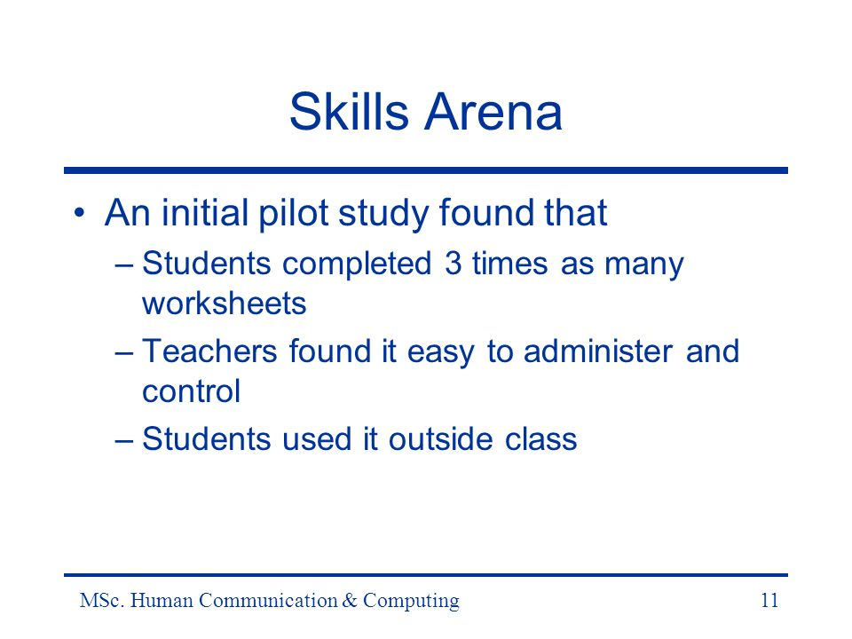 MSc. Human Communication & Computing11 Skills Arena An initial pilot study found that –Students completed 3 times as many worksheets –Teachers found i