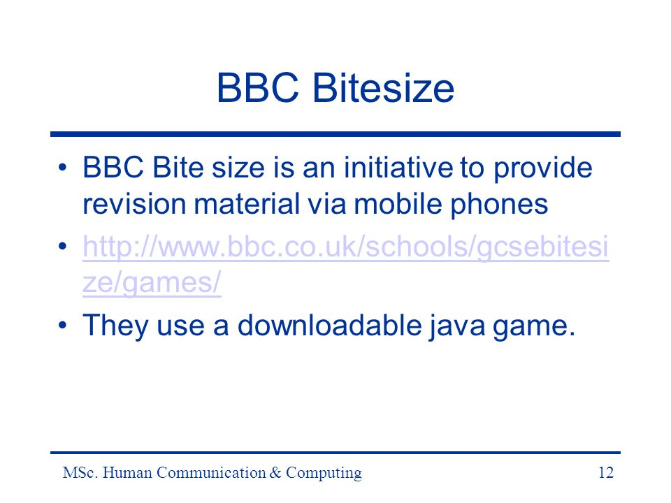 MSc. Human Communication & Computing12 BBC Bitesize BBC Bite size is an initiative to provide revision material via mobile phones http://www.bbc.co.uk