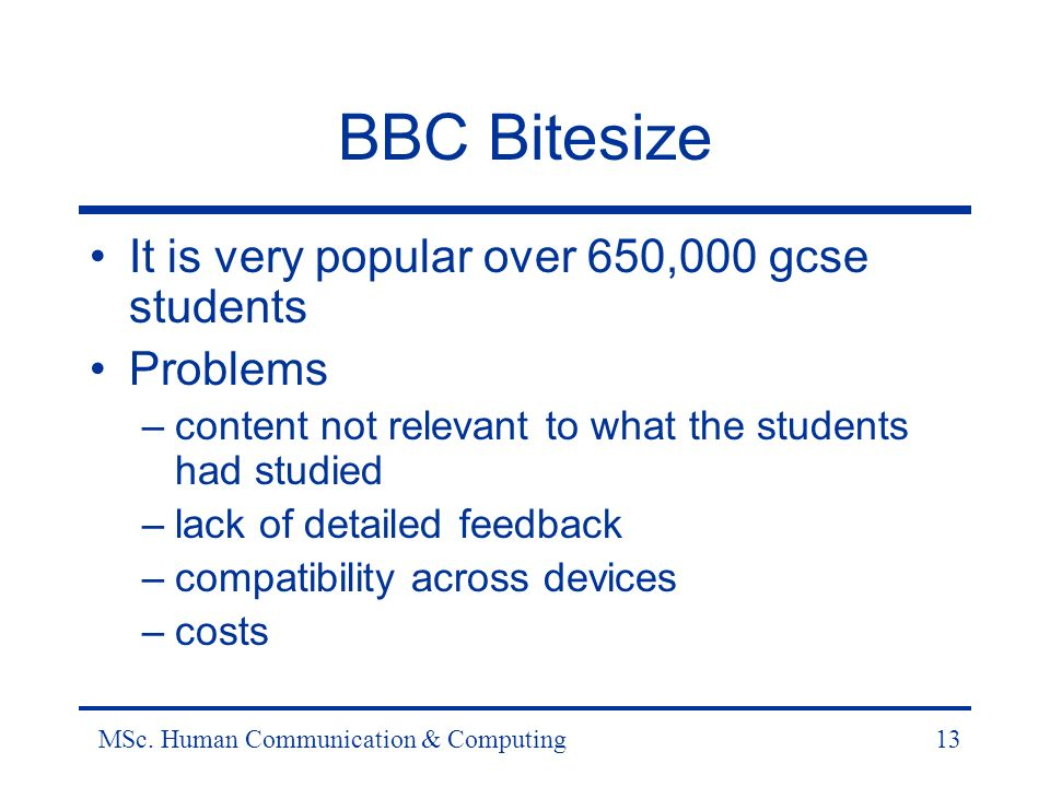 MSc. Human Communication & Computing13 BBC Bitesize It is very popular over 650,000 gcse students Problems –content not relevant to what the students