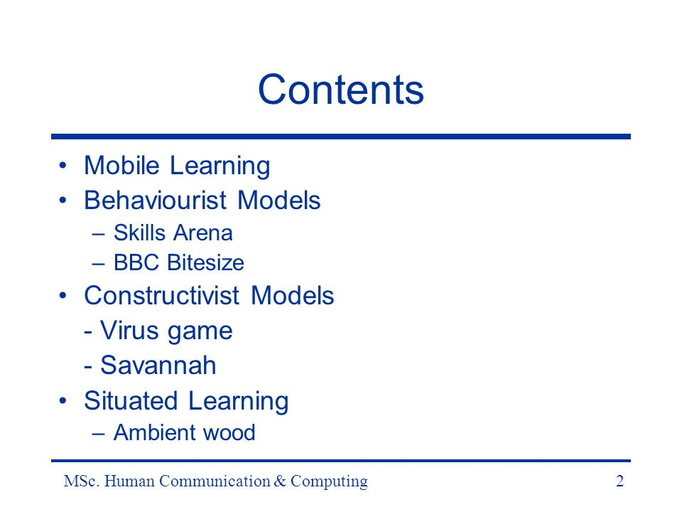 MSc. Human Communication & Computing2 Contents Mobile Learning Behaviourist Models –Skills Arena –BBC Bitesize Constructivist Models - Virus game - Sa