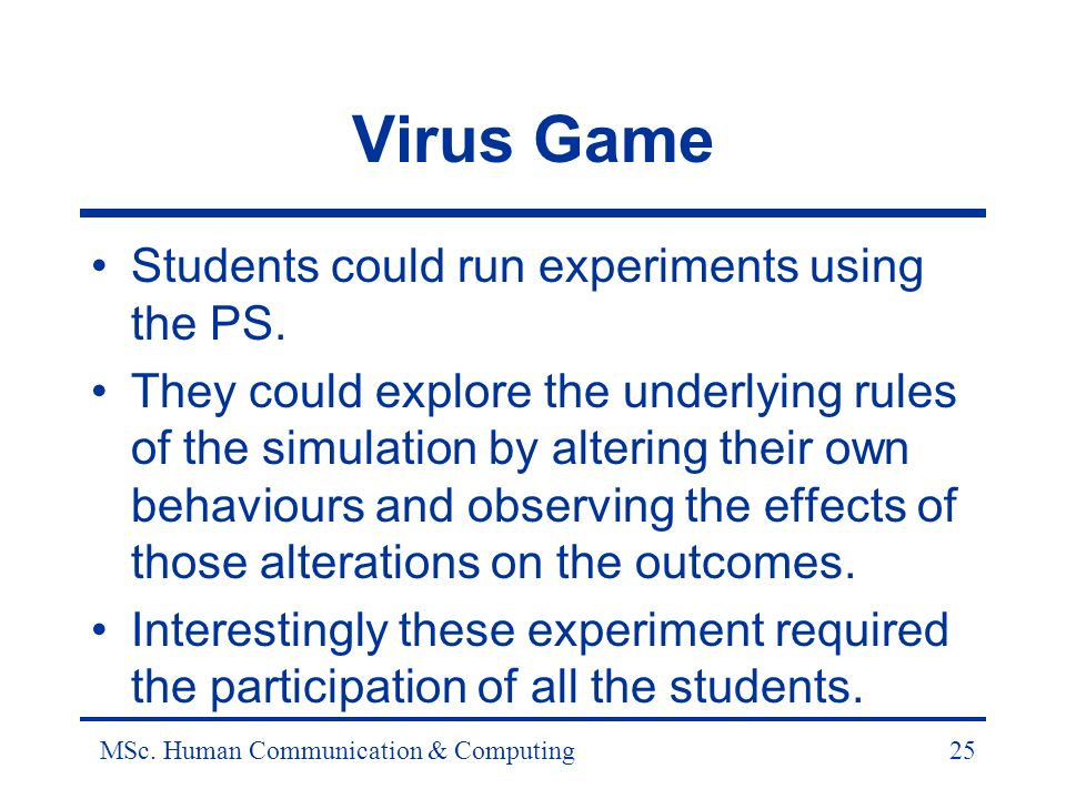 MSc. Human Communication & Computing25 Virus Game Students could run experiments using the PS.